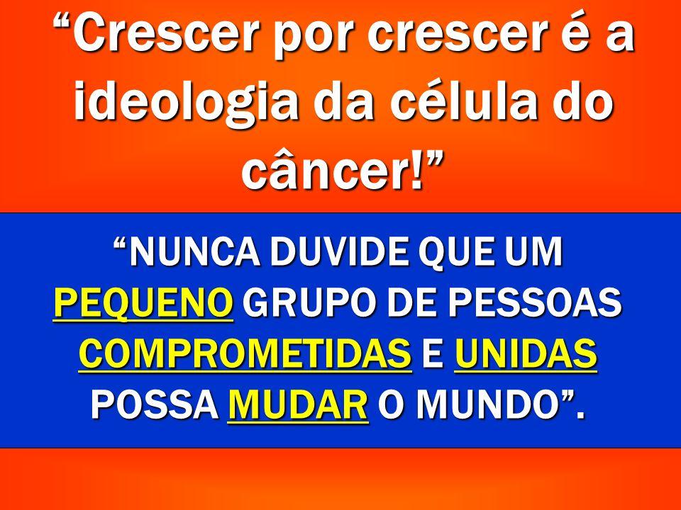 Crescer por crescer é a ideologia da célula do câncer.