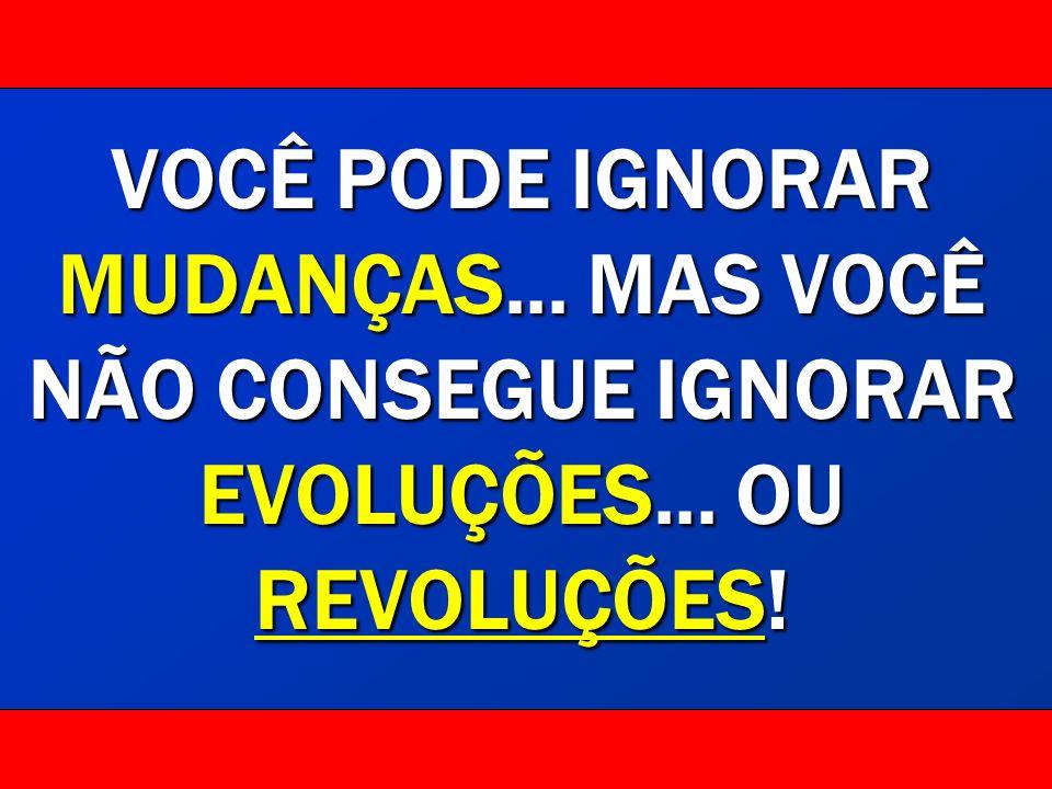 VOCÊ PODE IGNORAR MUDANÇAS... MAS VOCÊ NÃO CONSEGUE IGNORAR EVOLUÇÕES... OU REVOLUÇÕES!