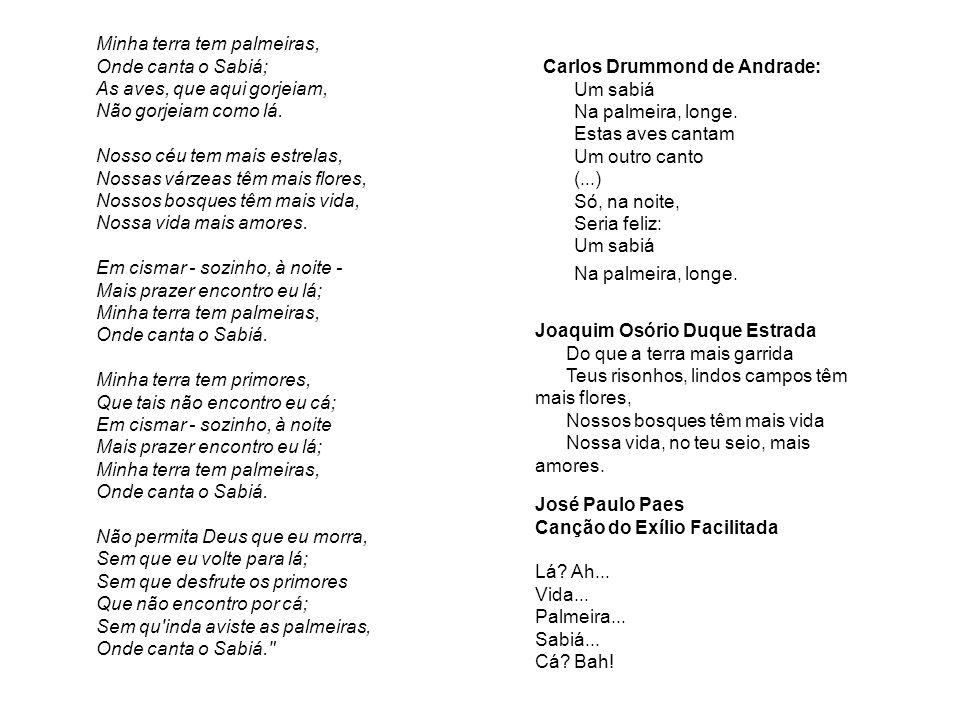 Carlos Drummond de Andrade: Um sabiá Na palmeira, longe. Estas aves cantam Um outro canto (...) Só, na noite, Seria feliz: Um sabiá Na palmeira, longe