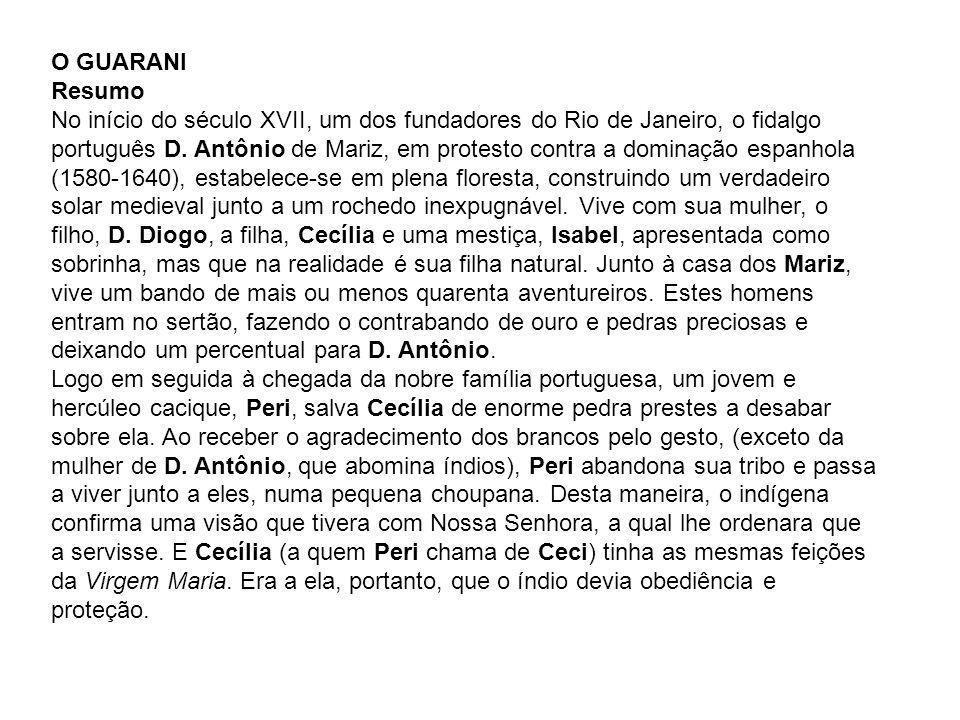 O GUARANI Resumo No início do século XVII, um dos fundadores do Rio de Janeiro, o fidalgo português D. Antônio de Mariz, em protesto contra a dominaçã