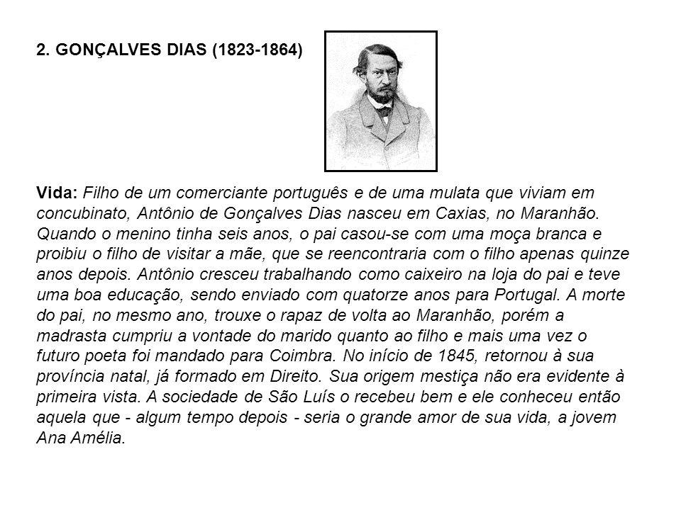 2. GONÇALVES DIAS (1823-1864) Vida: Filho de um comerciante português e de uma mulata que viviam em concubinato, Antônio de Gonçalves Dias nasceu em C