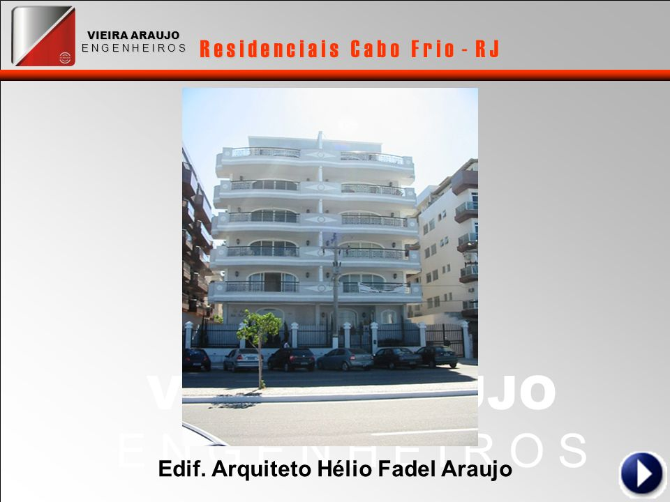 VIEIRA ARAUJO E N G E N H E I R O S R e s i d e n c i a i s C a b o F r i o - R J VIEIRA ARAUJO E N G E N H E I R O S Edif. Arquiteto Hélio Fadel Arau
