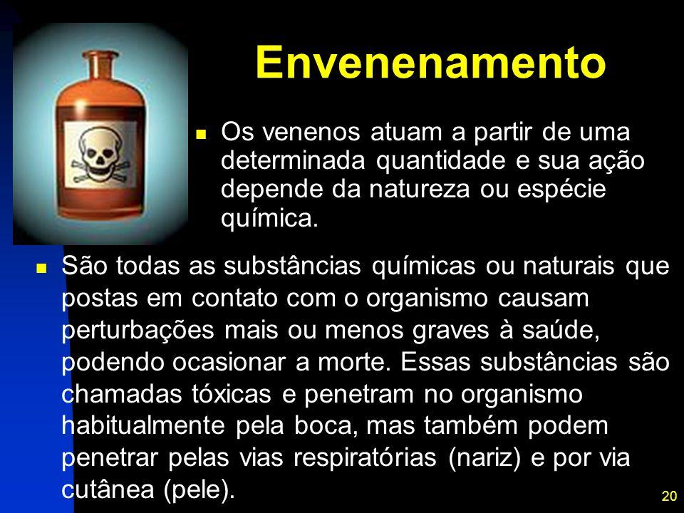 20 Envenenamento São todas as substâncias químicas ou naturais que postas em contato com o organismo causam perturbações mais ou menos graves à saúde,