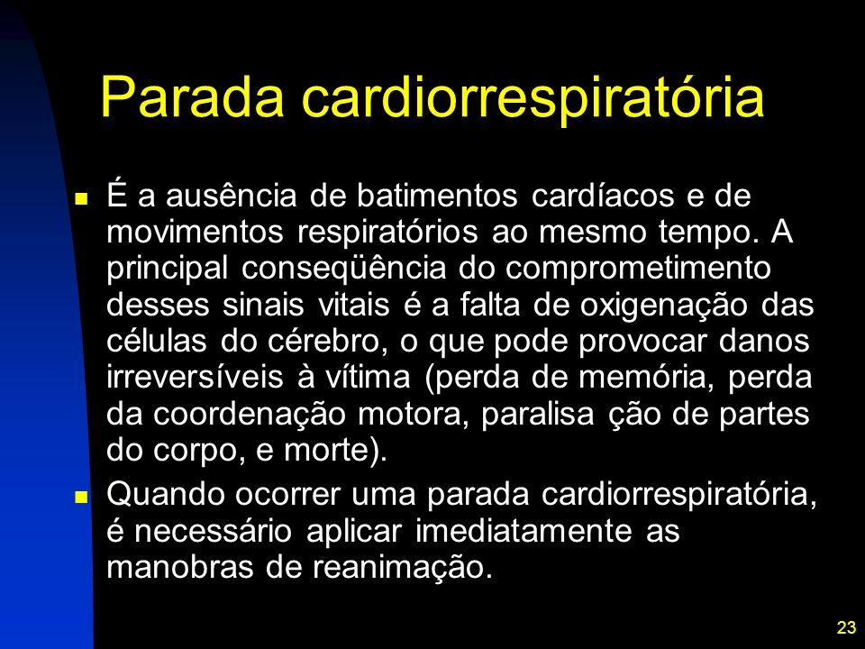 23 Parada cardiorrespiratória É a ausência de batimentos cardíacos e de movimentos respiratórios ao mesmo tempo. A principal conseqüência do compromet