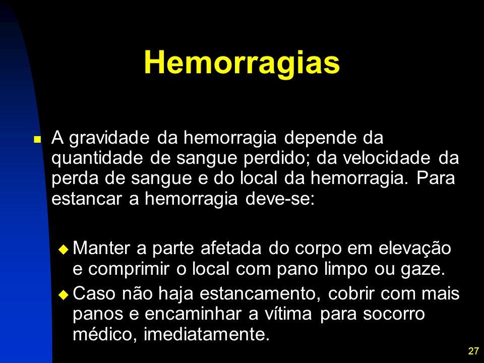 27 Hemorragias A gravidade da hemorragia depende da quantidade de sangue perdido; da velocidade da perda de sangue e do local da hemorragia. Para esta