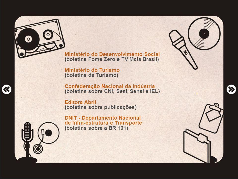 Ministério do Desenvolvimento Social (boletins Fome Zero e TV Mais Brasil) Ministério do Turismo (boletins de Turismo) Confederação Nacional da Indúst