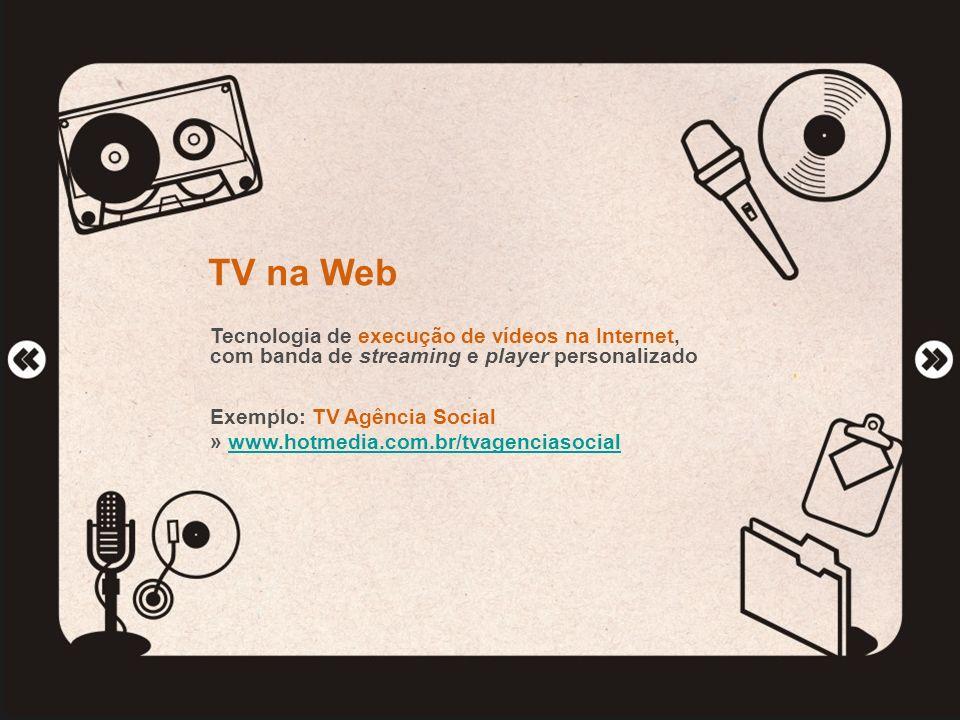 TV na Web Tecnologia de execução de vídeos na Internet, com banda de streaming e player personalizado Exemplo: TV Agência Social » www.hotmedia.com.br