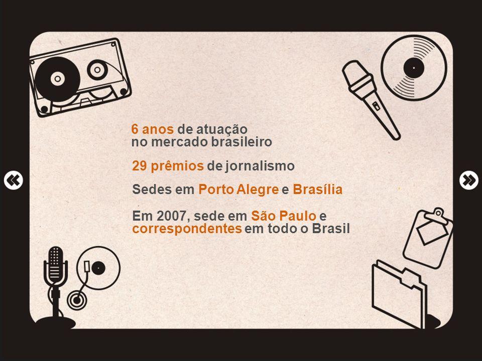 6 anos de atuação no mercado brasileiro 29 prêmios de jornalismo Sedes em Porto Alegre e Brasília Em 2007, sede em São Paulo e correspondentes em todo