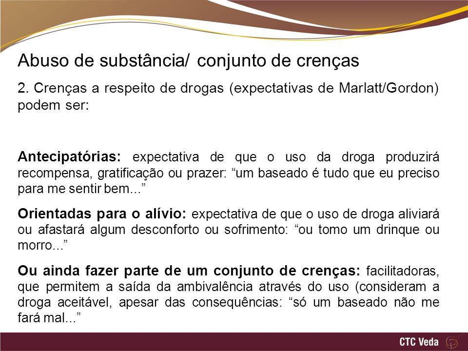 Abuso de substância/ conjunto de crenças 2. Crenças a respeito de drogas (expectativas de Marlatt/Gordon) podem ser: Antecipatórias: expectativa de qu