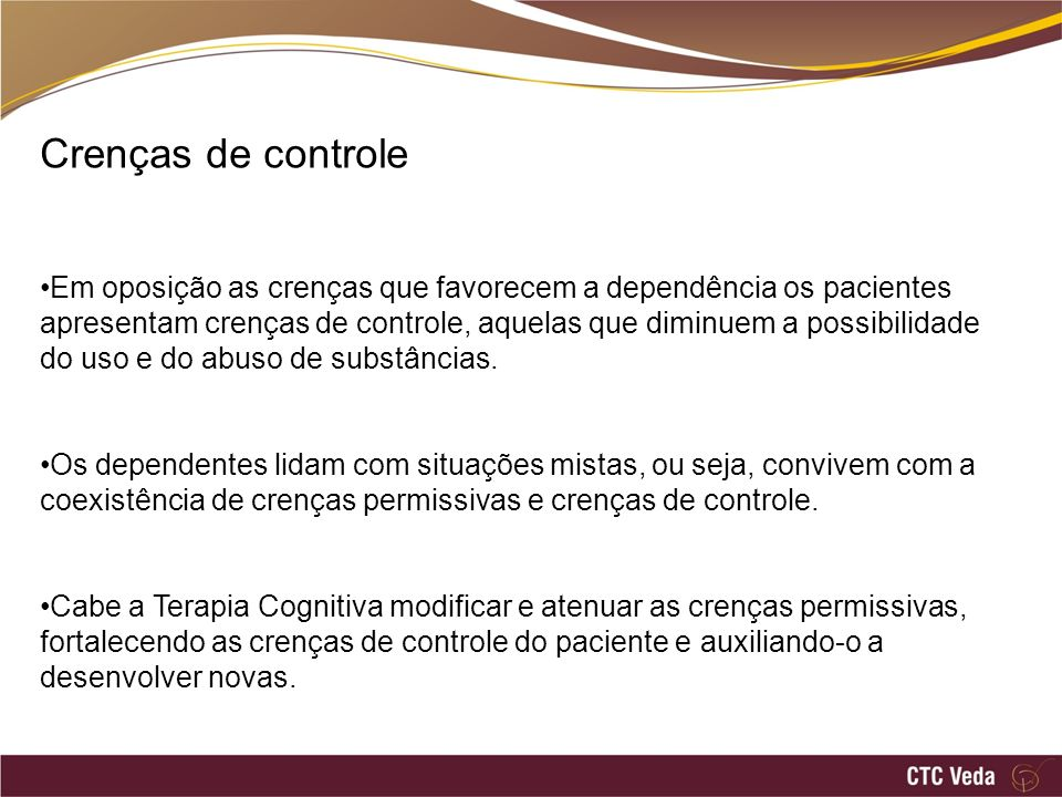 Crenças de controle Em oposição as crenças que favorecem a dependência os pacientes apresentam crenças de controle, aquelas que diminuem a possibilidade do uso e do abuso de substâncias.