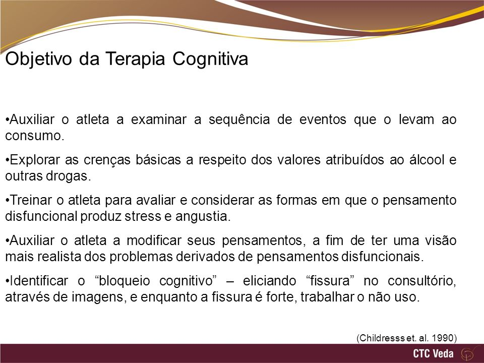 Objetivo da Terapia Cognitiva Auxiliar o atleta a examinar a sequência de eventos que o levam ao consumo. Explorar as crenças básicas a respeito dos v