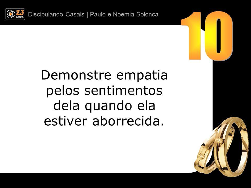 Discipulando Casais | Paulo e Noemia Solonca Demonstre empatia pelos sentimentos dela quando ela estiver aborrecida.