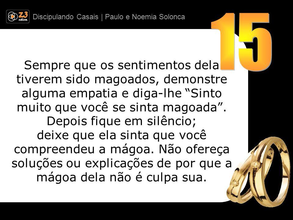 Discipulando Casais | Paulo e Noemia Solonca Sempre que os sentimentos dela tiverem sido magoados, demonstre alguma empatia e diga-lhe Sinto muito que