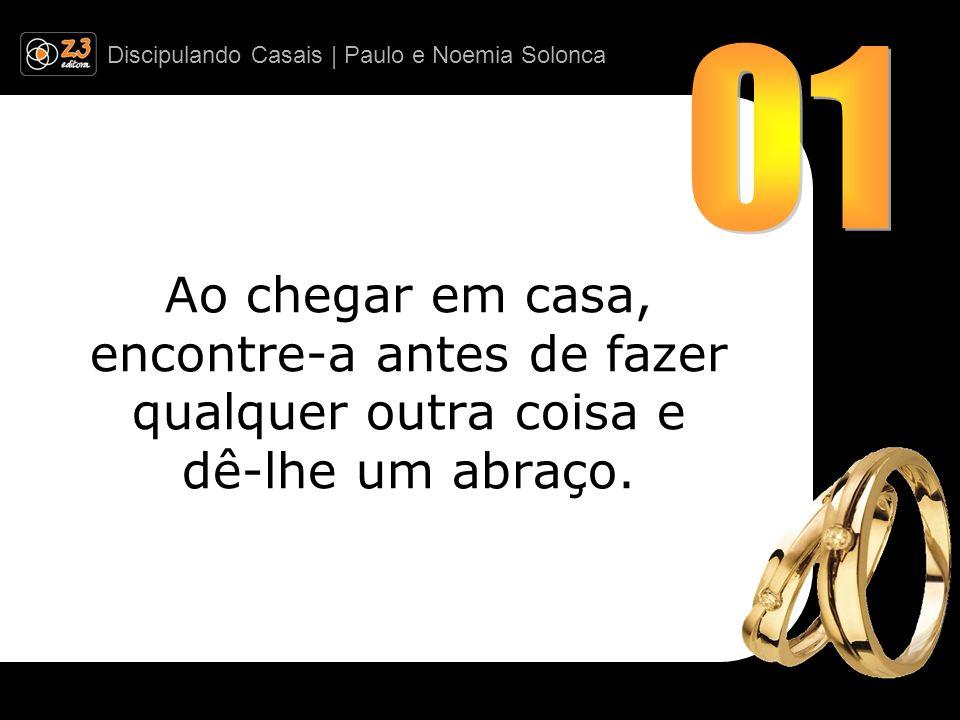 Discipulando Casais | Paulo e Noemia Solonca Ao chegar em casa, encontre-a antes de fazer qualquer outra coisa e dê-lhe um abraço.