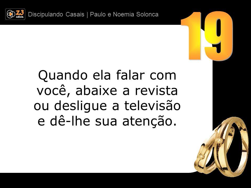 Discipulando Casais | Paulo e Noemia Solonca Quando ela falar com você, abaixe a revista ou desligue a televisão e dê-lhe sua atenção.