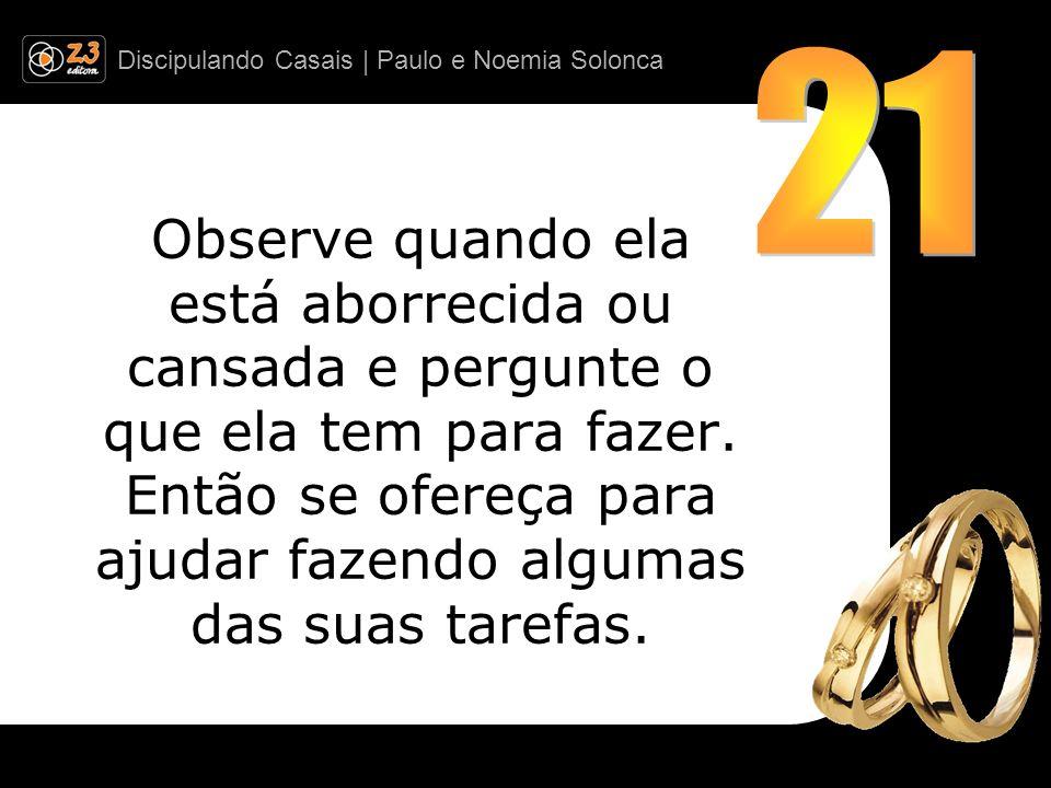Discipulando Casais | Paulo e Noemia Solonca Observe quando ela está aborrecida ou cansada e pergunte o que ela tem para fazer. Então se ofereça para