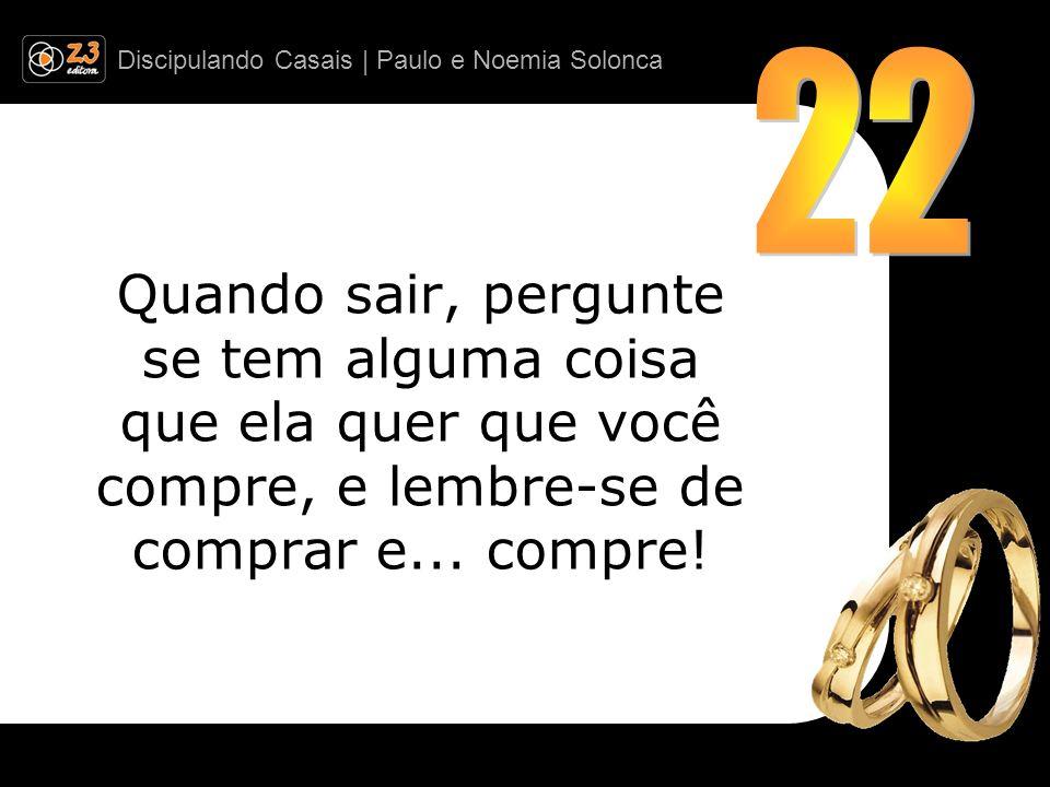 Discipulando Casais | Paulo e Noemia Solonca Quando sair, pergunte se tem alguma coisa que ela quer que você compre, e lembre-se de comprar e... compr