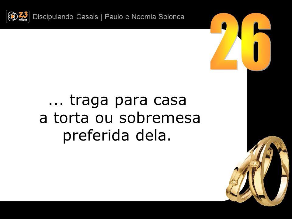 Discipulando Casais | Paulo e Noemia Solonca... traga para casa a torta ou sobremesa preferida dela.