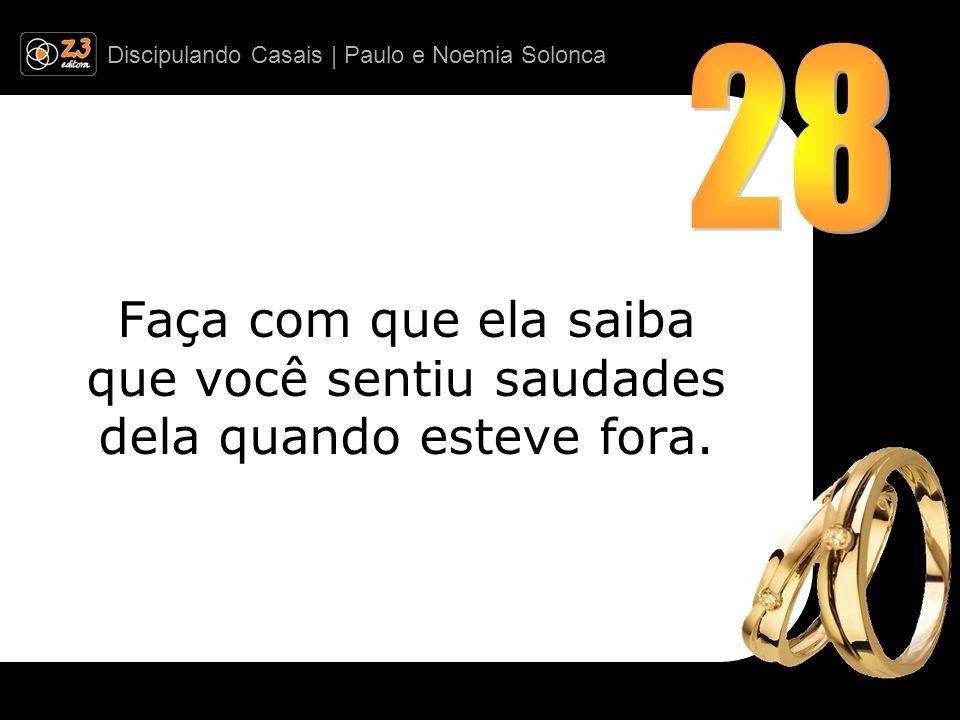 Discipulando Casais | Paulo e Noemia Solonca Faça com que ela saiba que você sentiu saudades dela quando esteve fora.