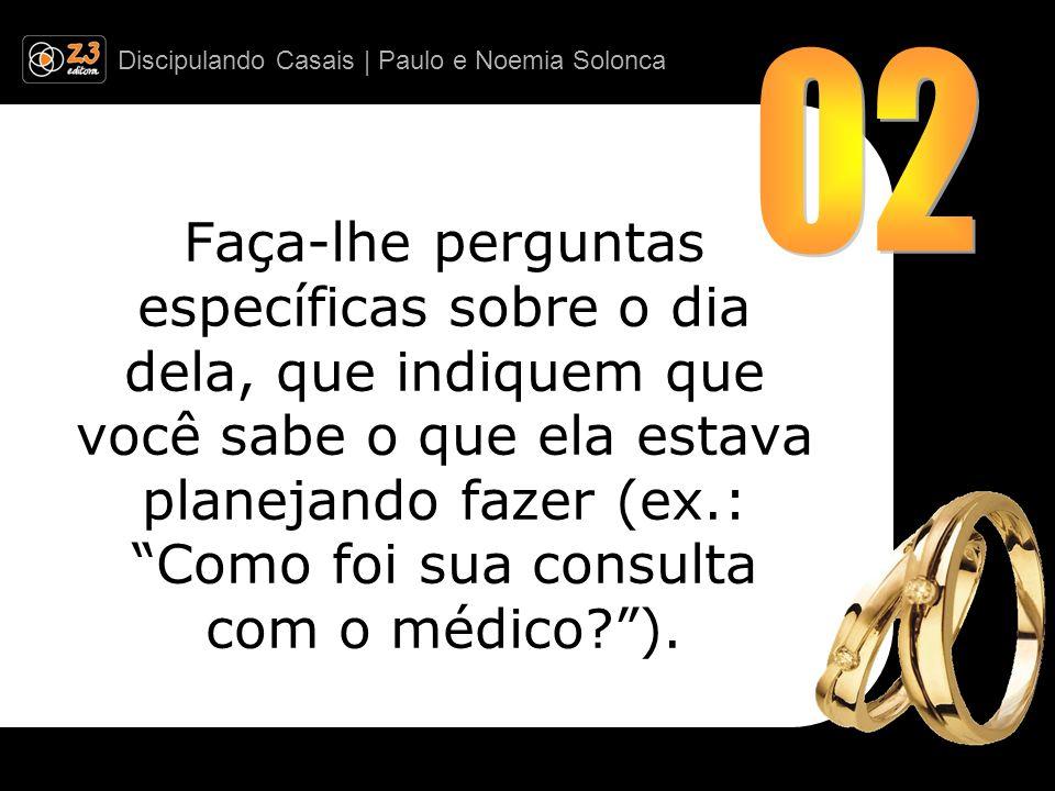 Discipulando Casais | Paulo e Noemia Solonca Faça-lhe perguntas específicas sobre o dia dela, que indiquem que você sabe o que ela estava planejando f