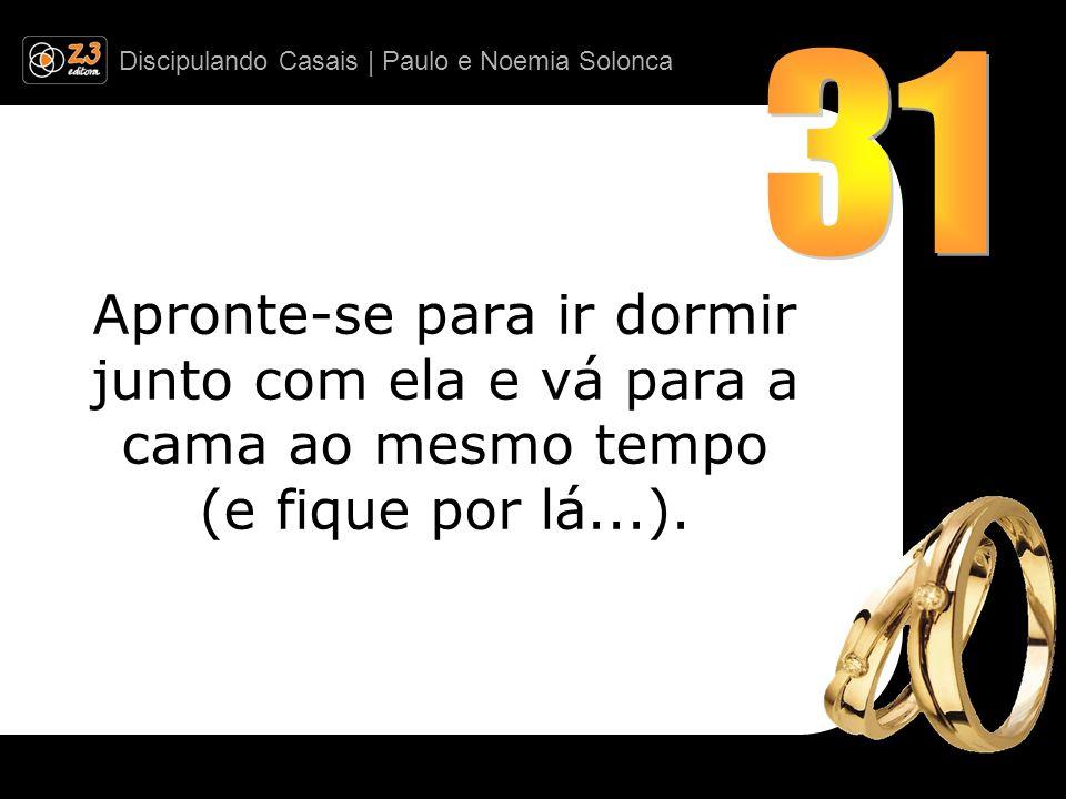 Discipulando Casais | Paulo e Noemia Solonca Apronte-se para ir dormir junto com ela e vá para a cama ao mesmo tempo (e fique por lá...).
