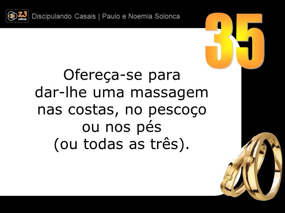 Discipulando Casais | Paulo e Noemia Solonca Ofereça-se para dar-lhe uma massagem nas costas, no pescoço ou nos pés (ou todas as três).