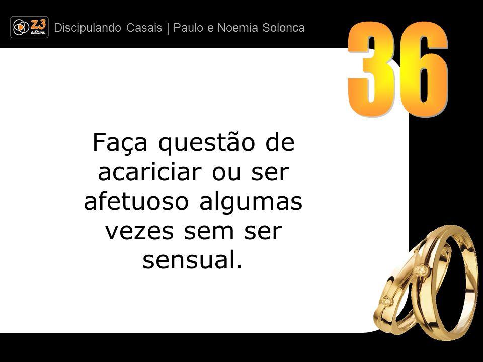 Discipulando Casais | Paulo e Noemia Solonca Faça questão de acariciar ou ser afetuoso algumas vezes sem ser sensual.