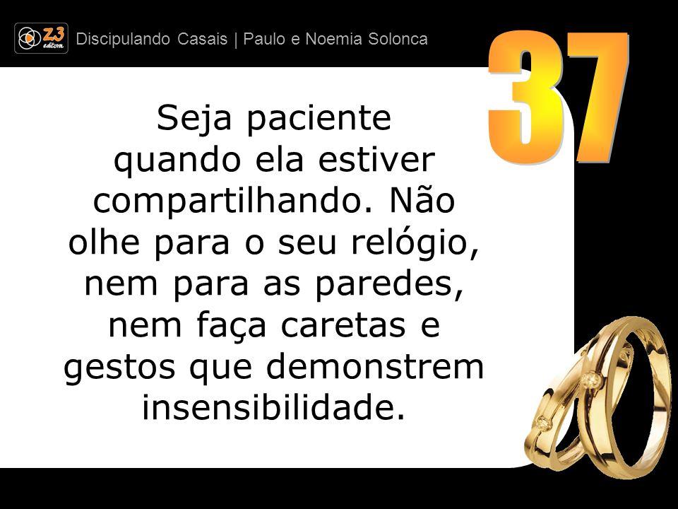 Discipulando Casais | Paulo e Noemia Solonca Seja paciente quando ela estiver compartilhando. Não olhe para o seu relógio, nem para as paredes, nem fa
