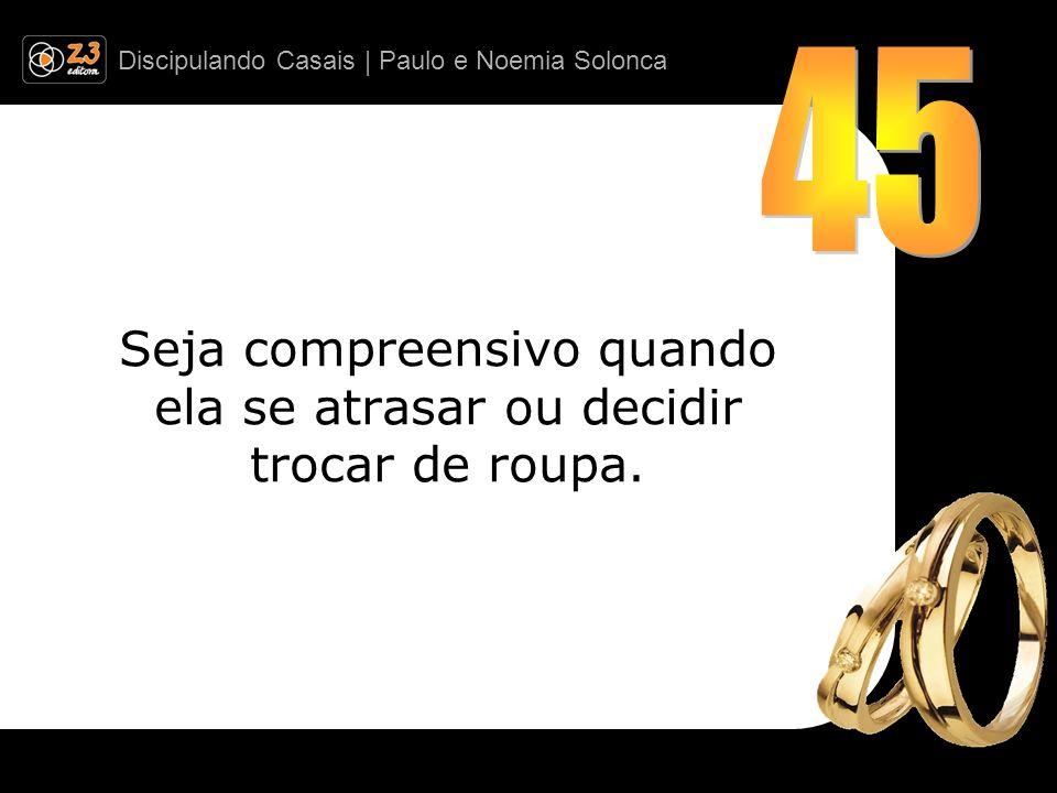 Discipulando Casais | Paulo e Noemia Solonca Seja compreensivo quando ela se atrasar ou decidir trocar de roupa.