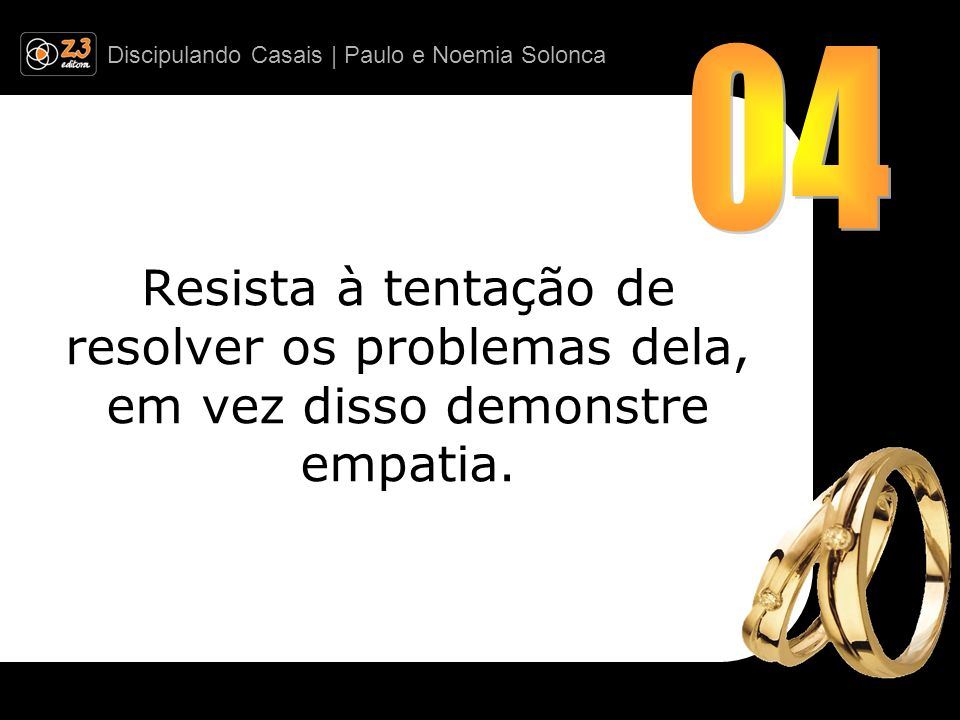 Discipulando Casais | Paulo e Noemia Solonca Resista à tentação de resolver os problemas dela, em vez disso demonstre empatia.