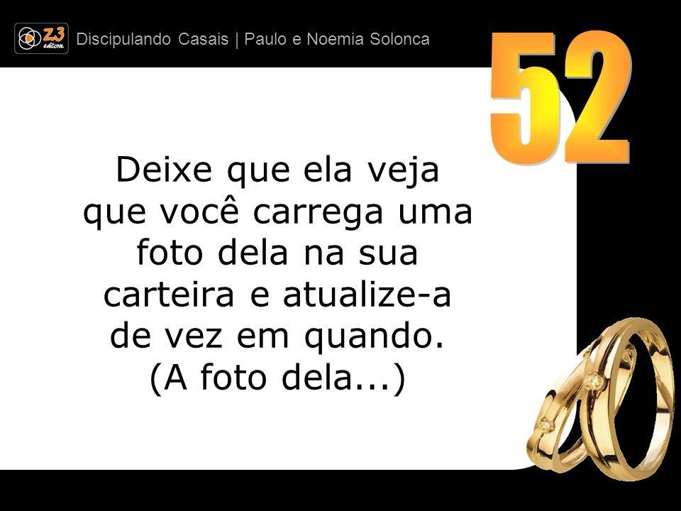 Discipulando Casais | Paulo e Noemia Solonca Deixe que ela veja que você carrega uma foto dela na sua carteira e atualize-a de vez em quando. (A foto
