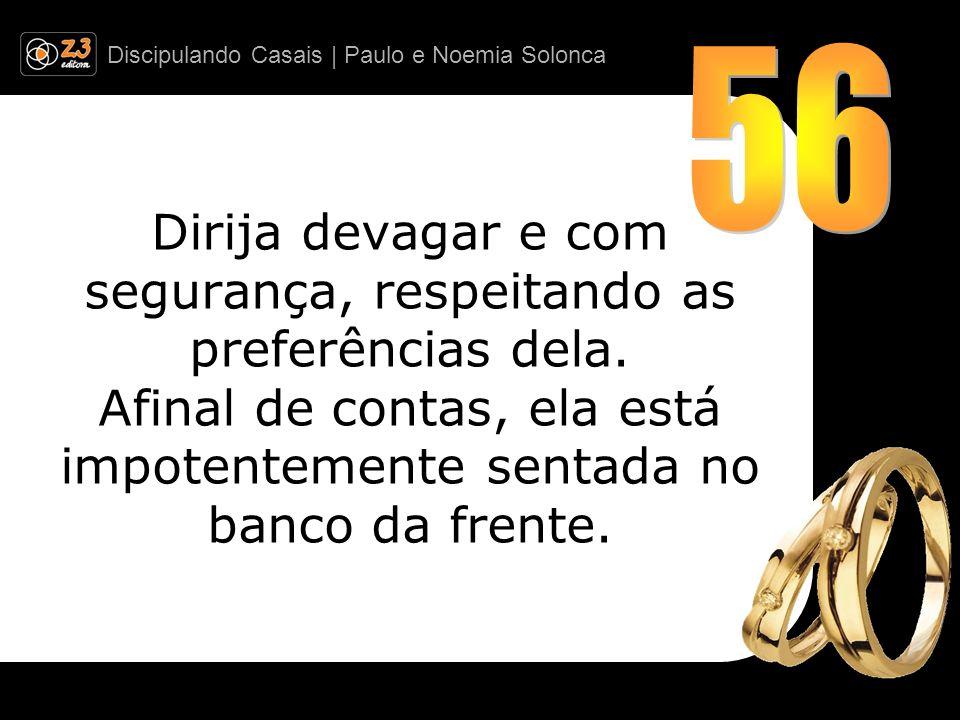 Discipulando Casais | Paulo e Noemia Solonca Dirija devagar e com segurança, respeitando as preferências dela. Afinal de contas, ela está impotentemen