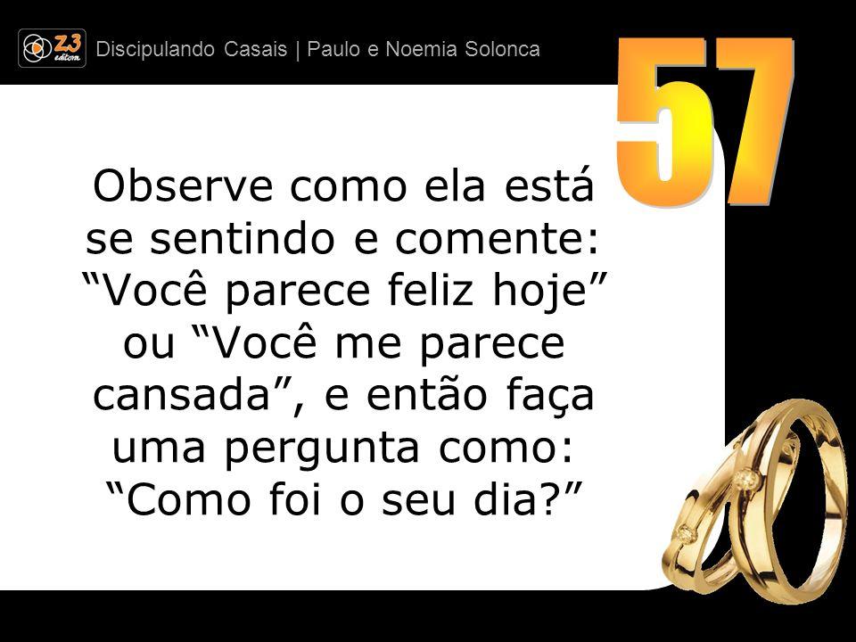 Discipulando Casais | Paulo e Noemia Solonca Observe como ela está se sentindo e comente: Você parece feliz hoje ou Você me parece cansada, e então fa