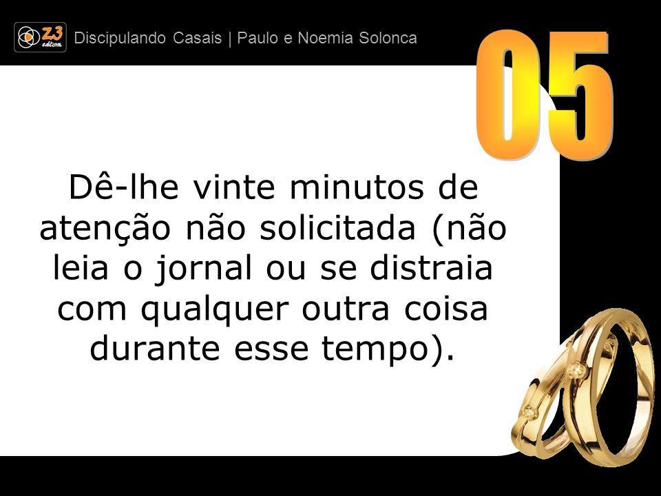 Discipulando Casais | Paulo e Noemia Solonca Dê-lhe vinte minutos de atenção não solicitada (não leia o jornal ou se distraia com qualquer outra coisa