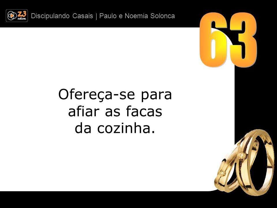 Discipulando Casais | Paulo e Noemia Solonca Ofereça-se para afiar as facas da cozinha.