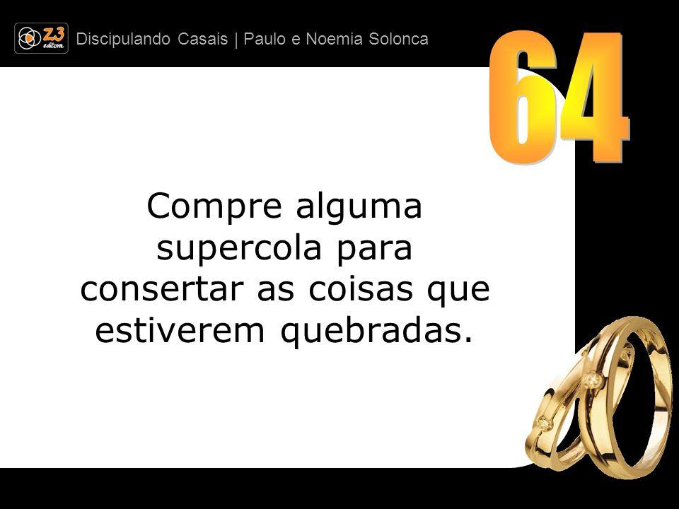 Discipulando Casais | Paulo e Noemia Solonca Compre alguma supercola para consertar as coisas que estiverem quebradas.