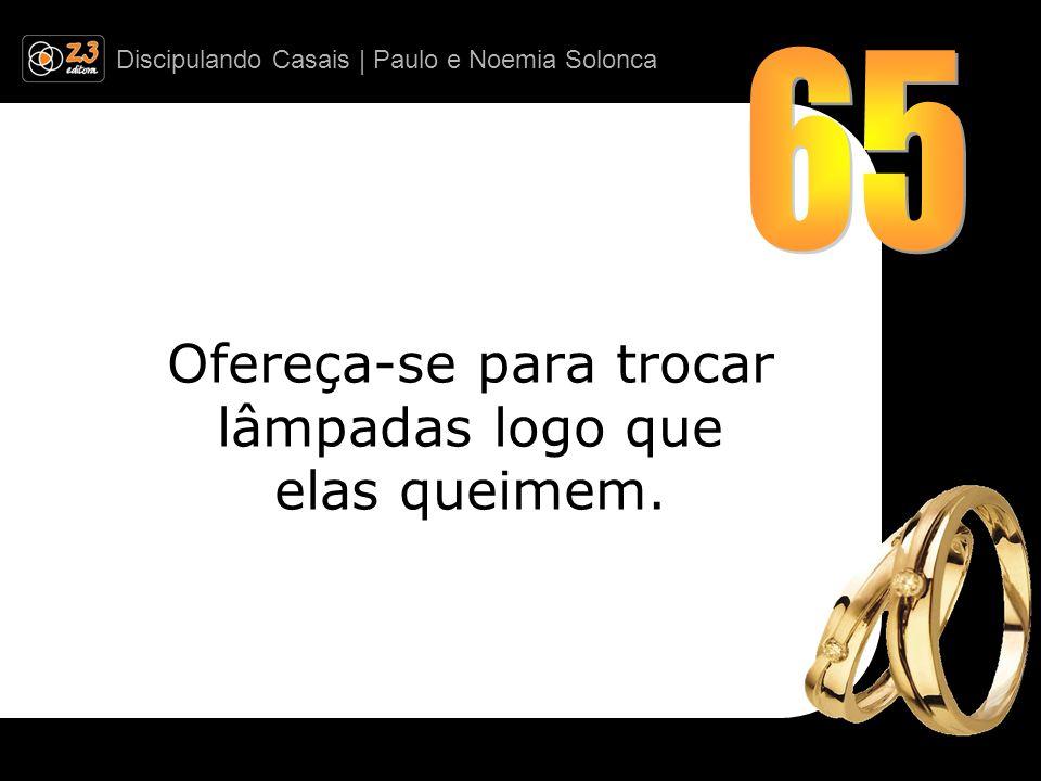 Discipulando Casais | Paulo e Noemia Solonca Ofereça-se para trocar lâmpadas logo que elas queimem.
