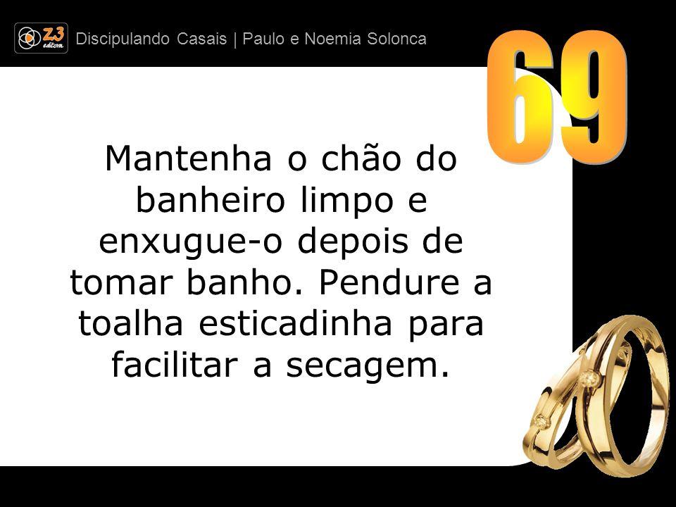 Discipulando Casais | Paulo e Noemia Solonca Mantenha o chão do banheiro limpo e enxugue-o depois de tomar banho. Pendure a toalha esticadinha para fa
