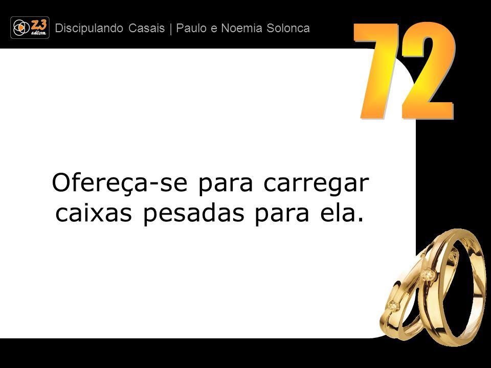Discipulando Casais | Paulo e Noemia Solonca Ofereça-se para carregar caixas pesadas para ela.
