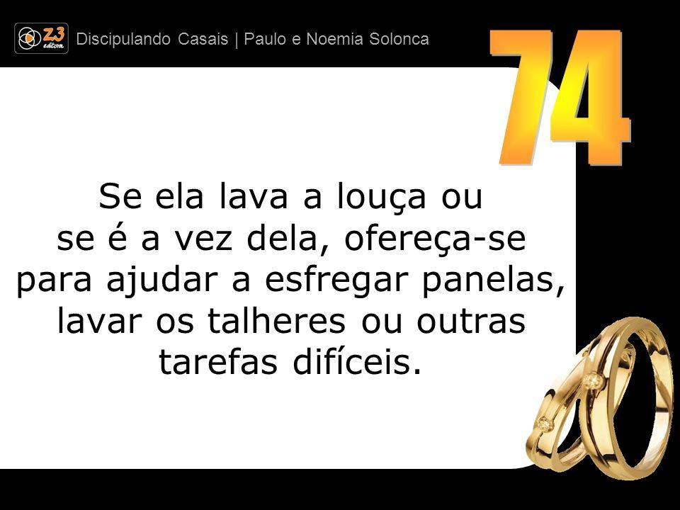 Discipulando Casais | Paulo e Noemia Solonca Se ela lava a louça ou se é a vez dela, ofereça-se para ajudar a esfregar panelas, lavar os talheres ou o