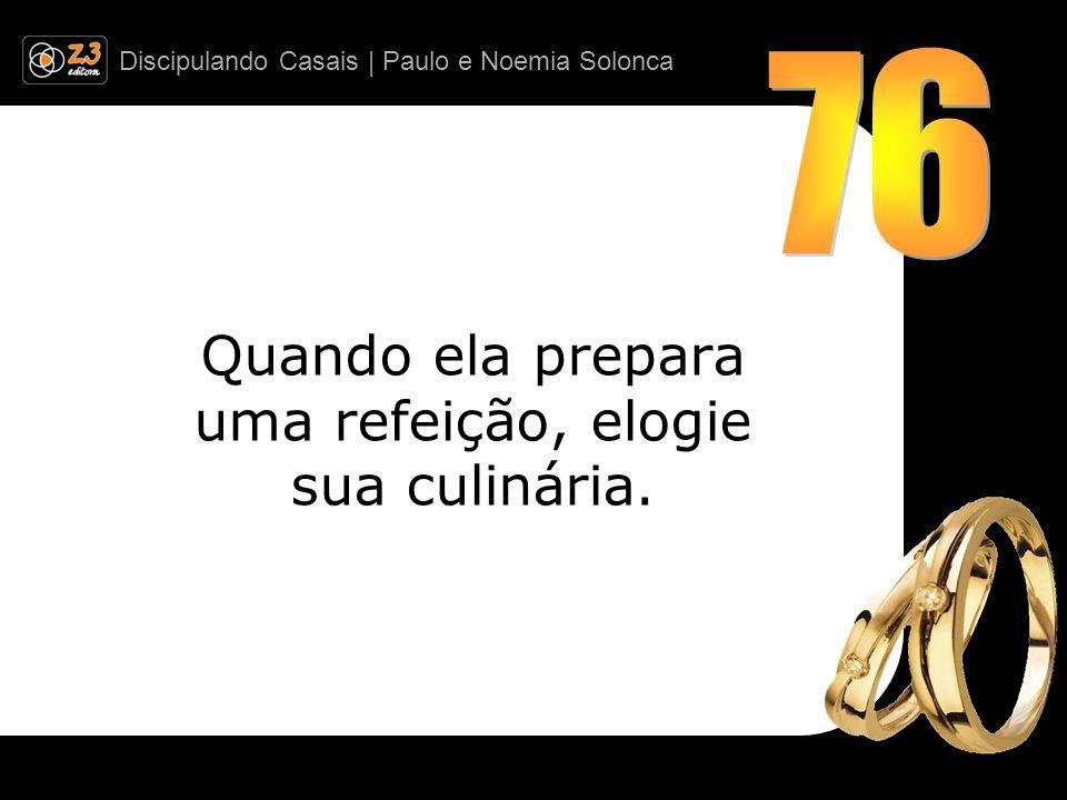 Discipulando Casais | Paulo e Noemia Solonca Quando ela prepara uma refeição, elogie sua culinária.