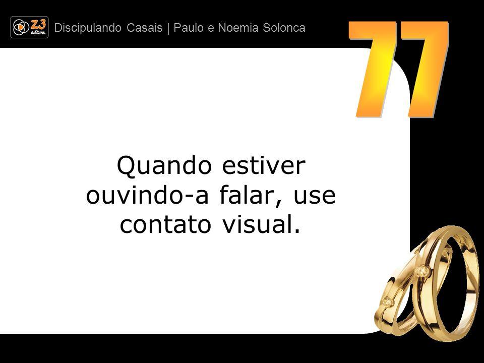 Discipulando Casais | Paulo e Noemia Solonca Quando estiver ouvindo-a falar, use contato visual.