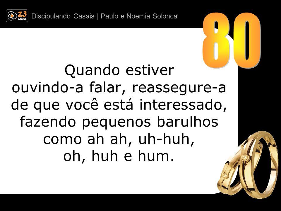 Discipulando Casais | Paulo e Noemia Solonca Quando estiver ouvindo-a falar, reassegure-a de que você está interessado, fazendo pequenos barulhos como