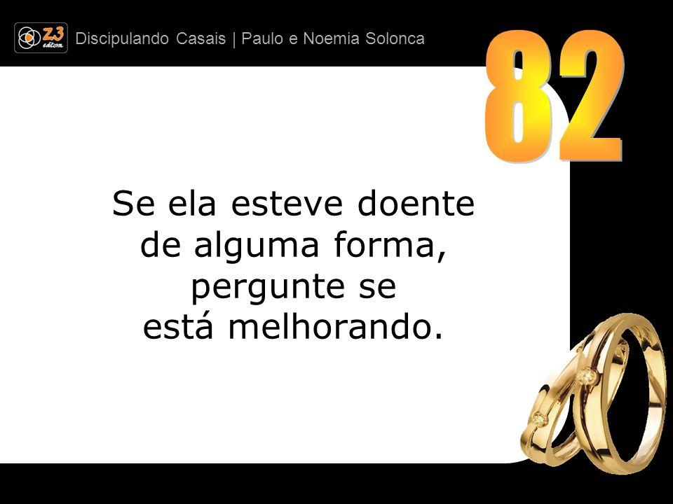 Discipulando Casais | Paulo e Noemia Solonca Se ela esteve doente de alguma forma, pergunte se está melhorando.