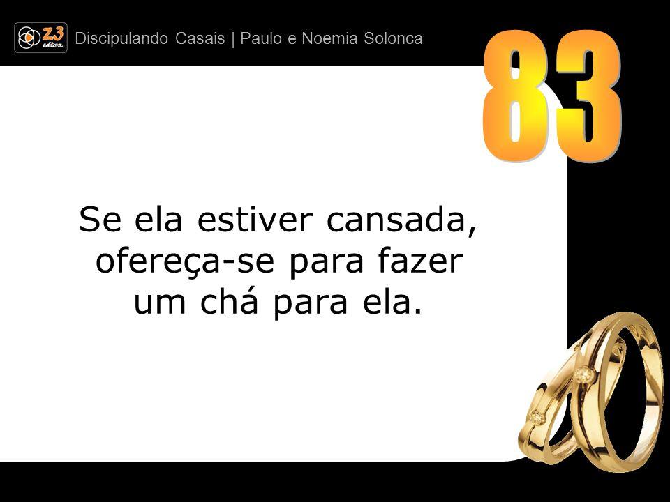 Discipulando Casais | Paulo e Noemia Solonca Se ela estiver cansada, ofereça-se para fazer um chá para ela.