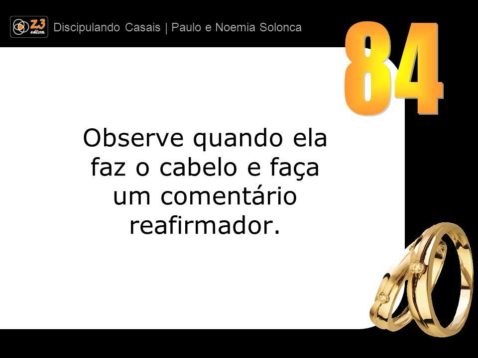 Discipulando Casais | Paulo e Noemia Solonca Observe quando ela faz o cabelo e faça um comentário reafirmador.