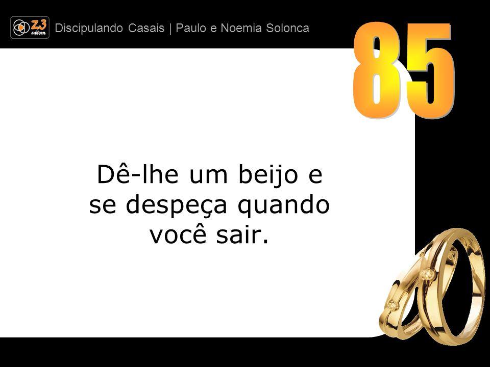 Discipulando Casais | Paulo e Noemia Solonca Dê-lhe um beijo e se despeça quando você sair.