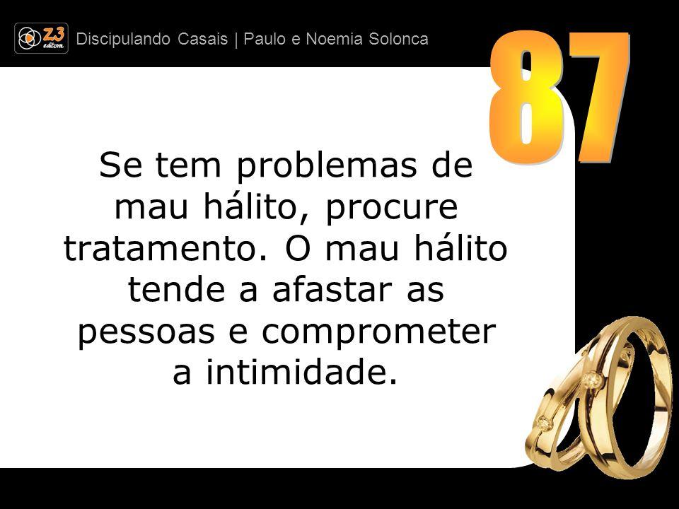 Discipulando Casais | Paulo e Noemia Solonca Se tem problemas de mau hálito, procure tratamento. O mau hálito tende a afastar as pessoas e comprometer