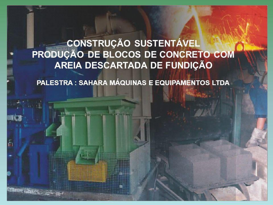 CONSTRUÇÃO SUSTENTÁVEL PRODUÇÃO DE BLOCOS DE CONCRETO COM AREIA DESCARTADA DE FUNDIÇÃO PALESTRA : SAHARA MÁQUINAS E EQUIPAMENTOS LTDA