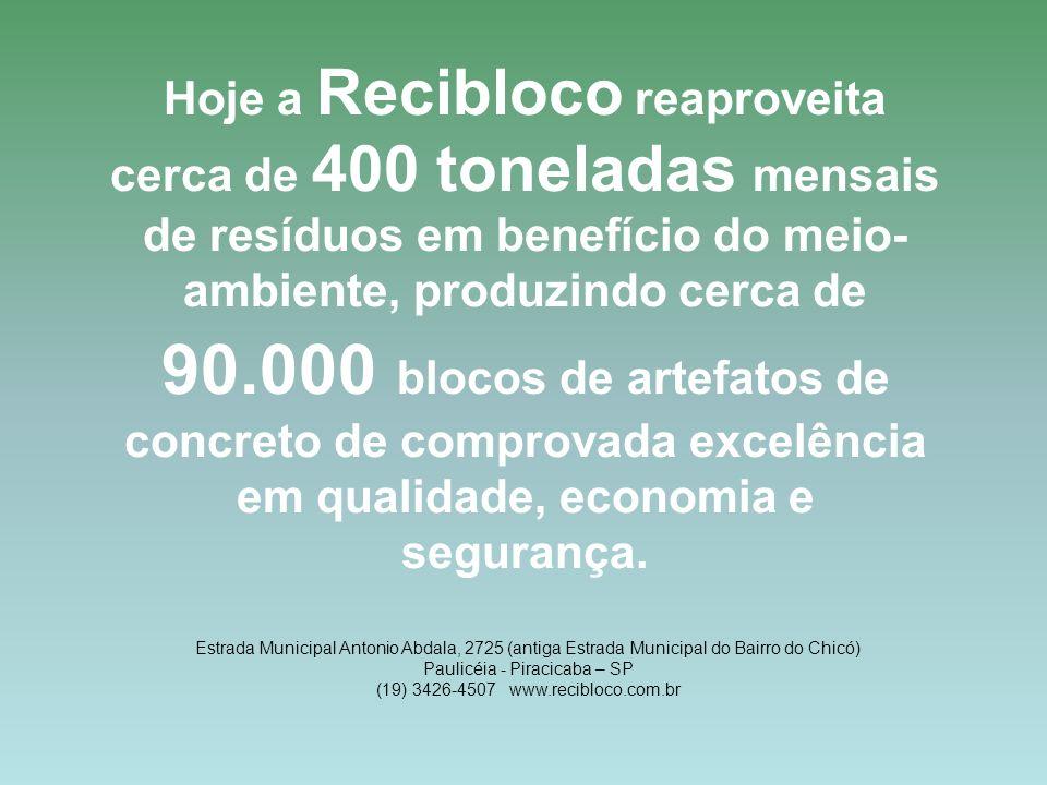 Hoje a Recibloco reaproveita cerca de 400 toneladas mensais de resíduos em benefício do meio- ambiente, produzindo cerca de 90.000 blocos de artefatos